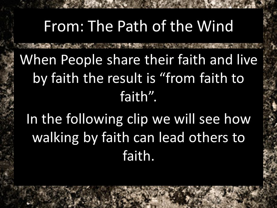 From: The Path of the Wind When People share their faith and live by faith the result is from faith to faith. In the following clip we will see how wa