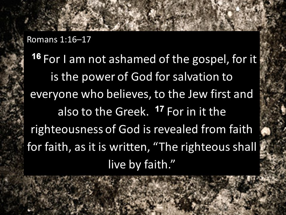 Romans 1:16–17 16 For I am not ashamed of the gospel, for it is the power of God for salvation to everyone who believes, to the Jew first and also to