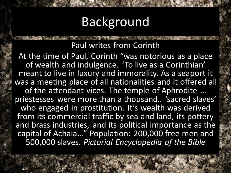 Background Paul writes from Corinth At the time of Paul, Corinth was notorious as a place of wealth and indulgence. To live as a Corinthian meant to l