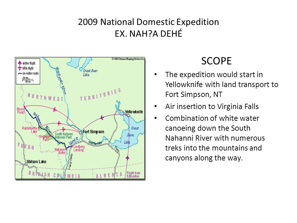 2009 National Domestic Expedition EX. NAH?A DEHÉ SCOPE The expedition would start in Yellowknife with land transport to Fort Simpson, NT Air insertion