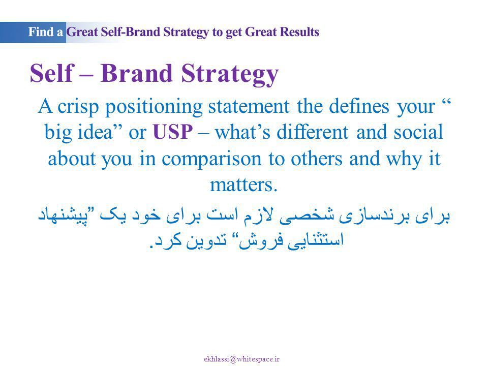 ekhlassi@whitespace.ir Self – Brand Strategy A crisp positioning statement the defines your big idea or USP – whats different and social about you in comparison to others and why it matters.