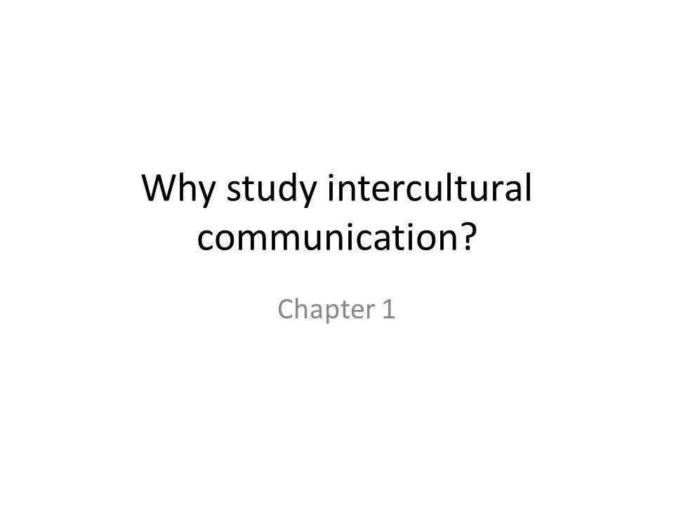 Why study intercultural communication? Chapter 1