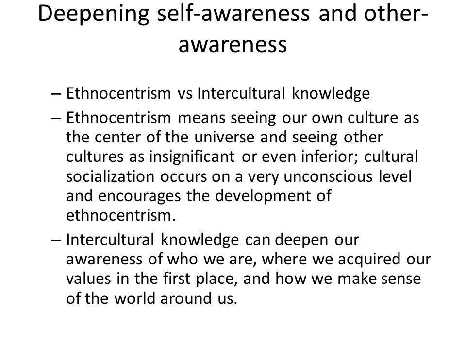 Deepening self-awareness and other- awareness – Ethnocentrism vs Intercultural knowledge – Ethnocentrism means seeing our own culture as the center of the universe and seeing other cultures as insignificant or even inferior; cultural socialization occurs on a very unconscious level and encourages the development of ethnocentrism.