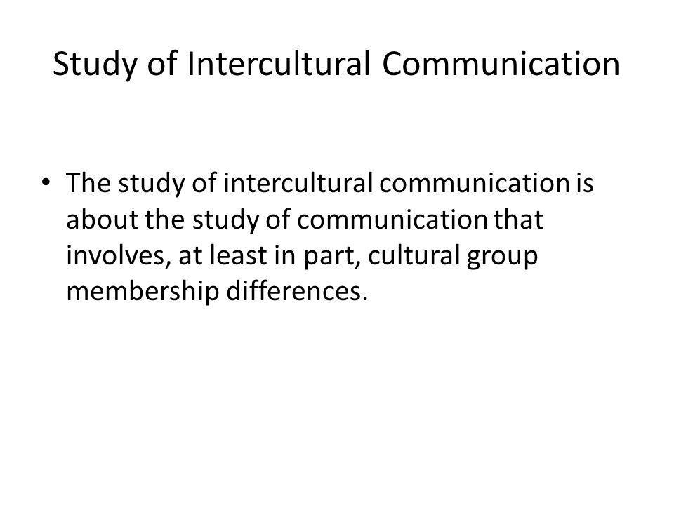 Study of Intercultural Communication The study of intercultural communication is about the study of communication that involves, at least in part, cultural group membership differences.