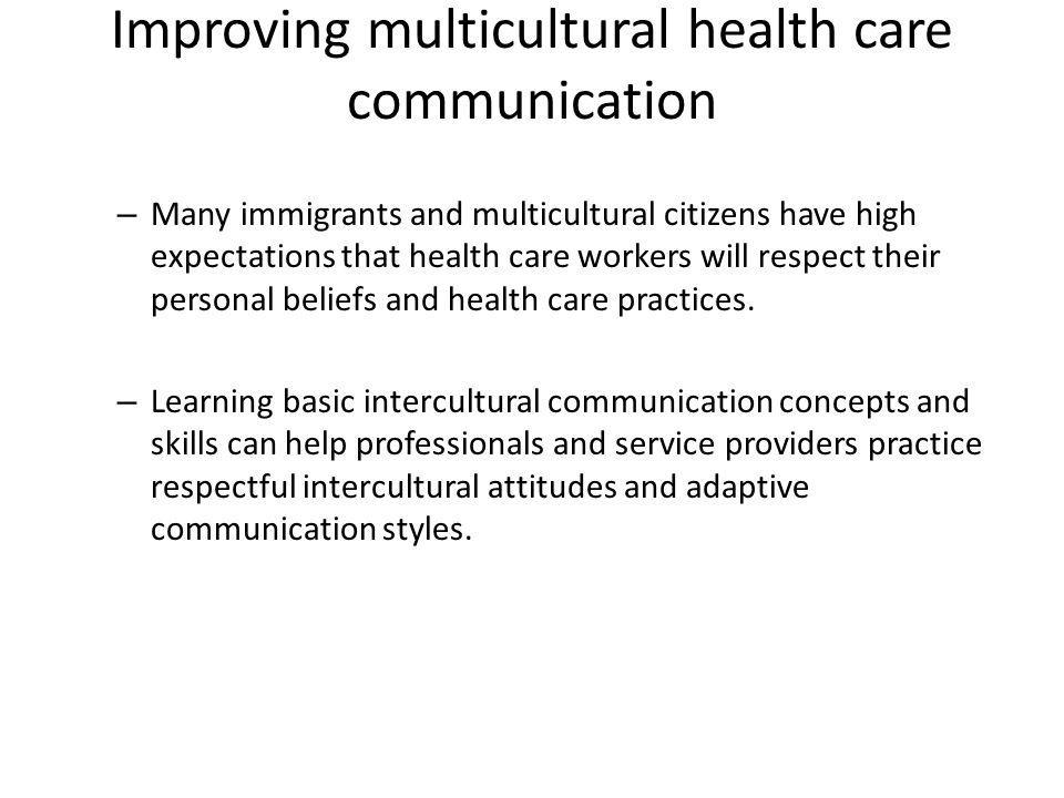 Improving multicultural health care communication – Many immigrants and multicultural citizens have high expectations that health care workers will respect their personal beliefs and health care practices.