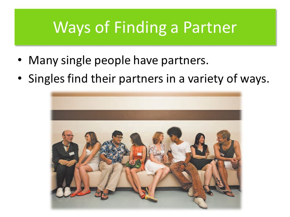 Ways of Finding a Partner Many single people have partners. Singles find their partners in a variety of ways.