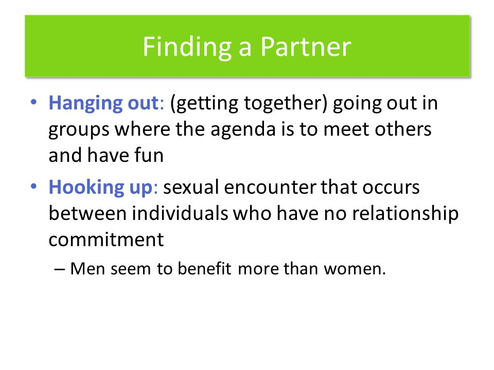 Finding a Partner Hanging out: (getting together) going out in groups where the agenda is to meet others and have fun Hooking up: sexual encounter tha