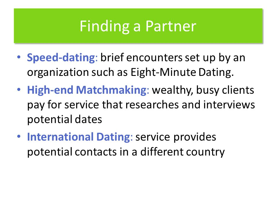 Finding a Partner Speed-dating: brief encounters set up by an organization such as Eight-Minute Dating. High-end Matchmaking: wealthy, busy clients pa