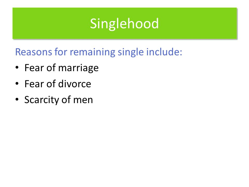 Singlehood Reasons for remaining single include: Fear of marriage Fear of divorce Scarcity of men