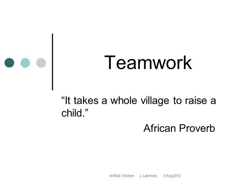At Risk Children J. Latimore 3 Aug 2012 Teamwork It takes a whole village to raise a child.