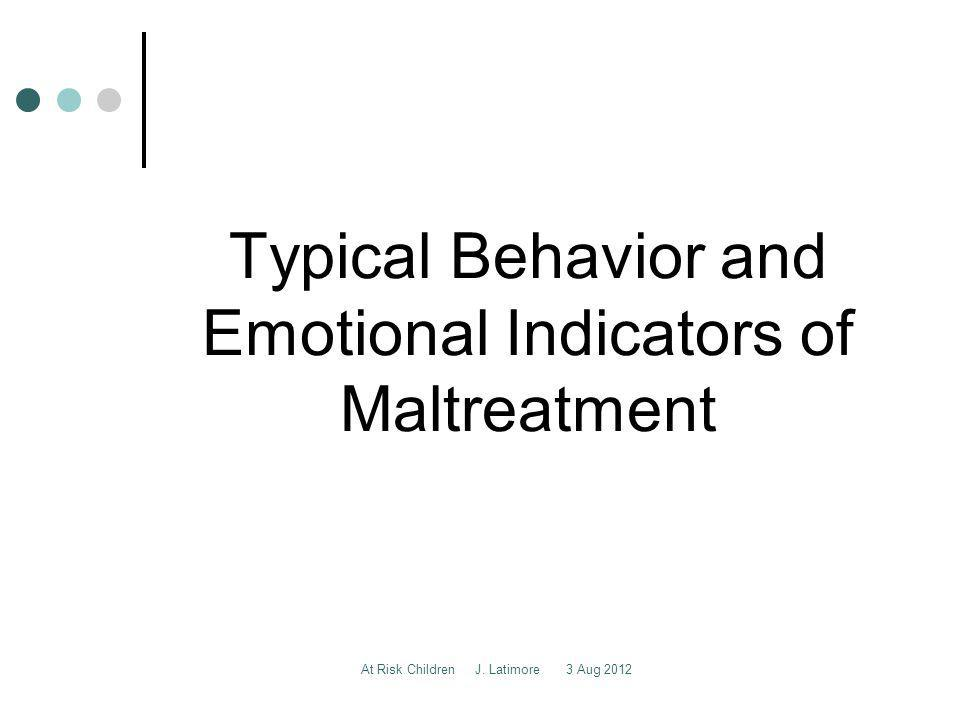 At Risk Children J. Latimore 3 Aug 2012 Typical Behavior and Emotional Indicators of Maltreatment
