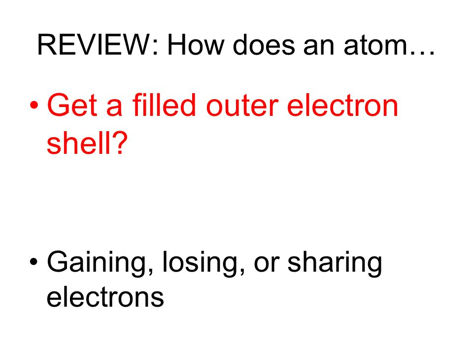 REVIEW: How does an atom… Get a filled outer electron shell? Gaining, losing, or sharing electrons
