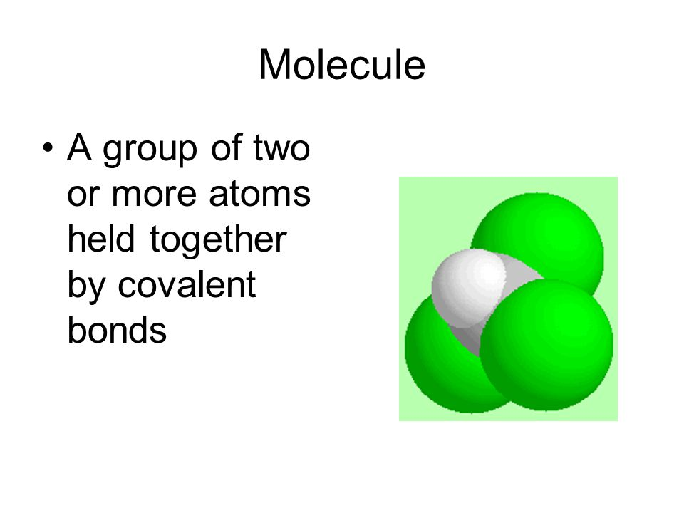 Molecule A group of two or more atoms held together by covalent bonds