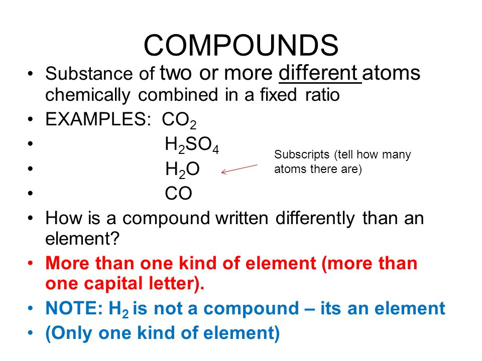 COMPOUNDS Substance of two or more different atoms chemically combined in a fixed ratio EXAMPLES: CO 2 H 2 SO 4 H 2 O CO How is a compound written dif