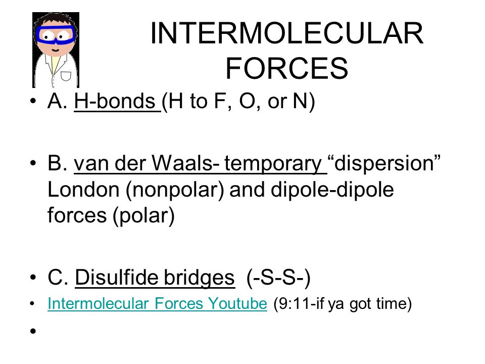 INTERMOLECULAR FORCES A. H-bonds (H to F, O, or N) B. van der Waals- temporary dispersion London (nonpolar) and dipole-dipole forces (polar) C. Disulf