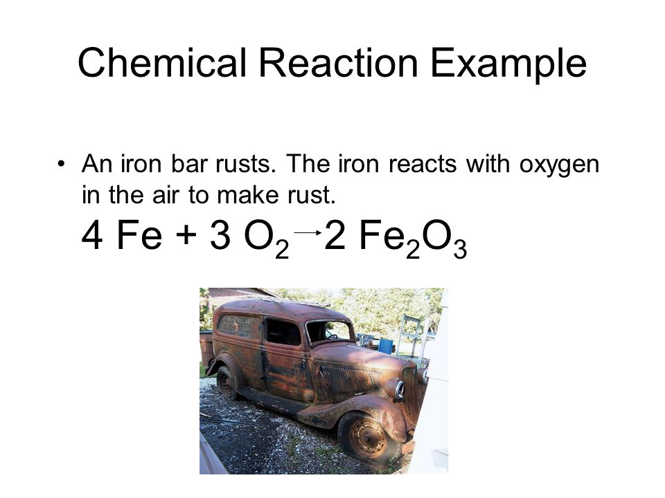 Chemical Reaction Example An iron bar rusts. The iron reacts with oxygen in the air to make rust. 4 Fe + 3 O 2 2 Fe 2 O 3