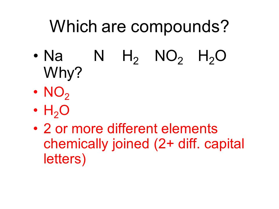 Which are compounds? Na N H 2 NO 2 H 2 O Why? NO 2 H 2 O 2 or more different elements chemically joined (2+ diff. capital letters)