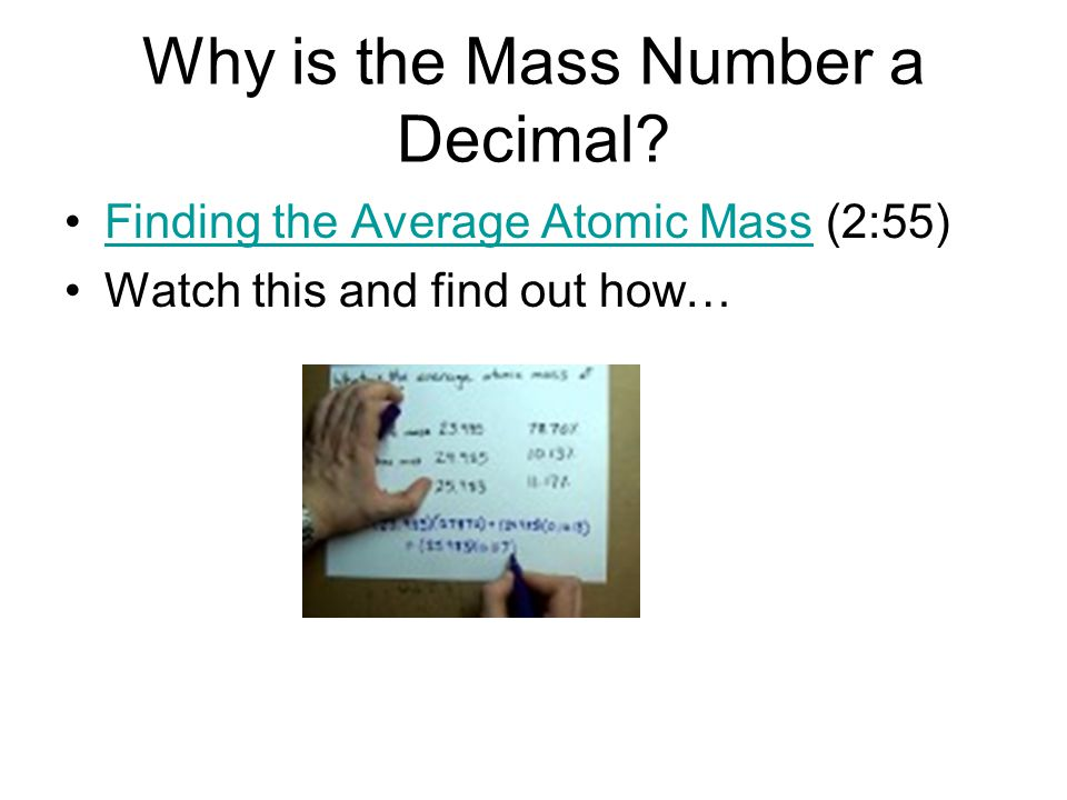Why is the Mass Number a Decimal? Finding the Average Atomic Mass (2:55)Finding the Average Atomic Mass Watch this and find out how…