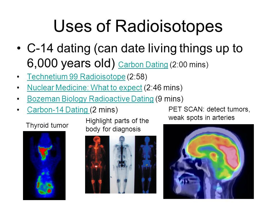 Uses of Radioisotopes C-14 dating (can date living things up to 6,000 years old) Carbon Dating (2:00 mins) Carbon Dating Technetium 99 Radioisotope (2