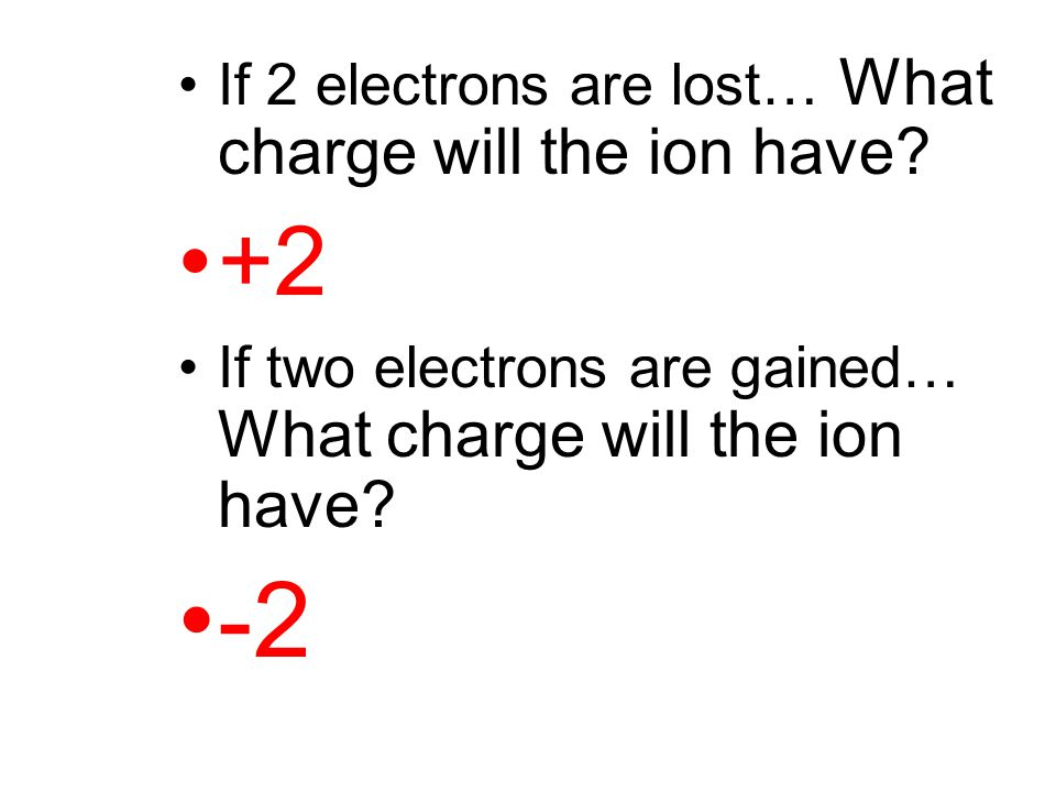 If 2 electrons are lost… What charge will the ion have? +2 If two electrons are gained… What charge will the ion have? -2