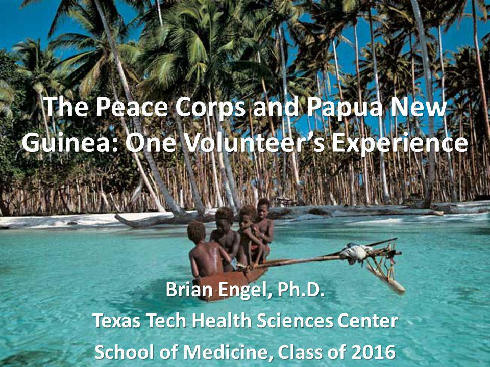 The Peace Corps and Papua New Guinea: One Volunteers Experience Brian Engel, Ph.D.