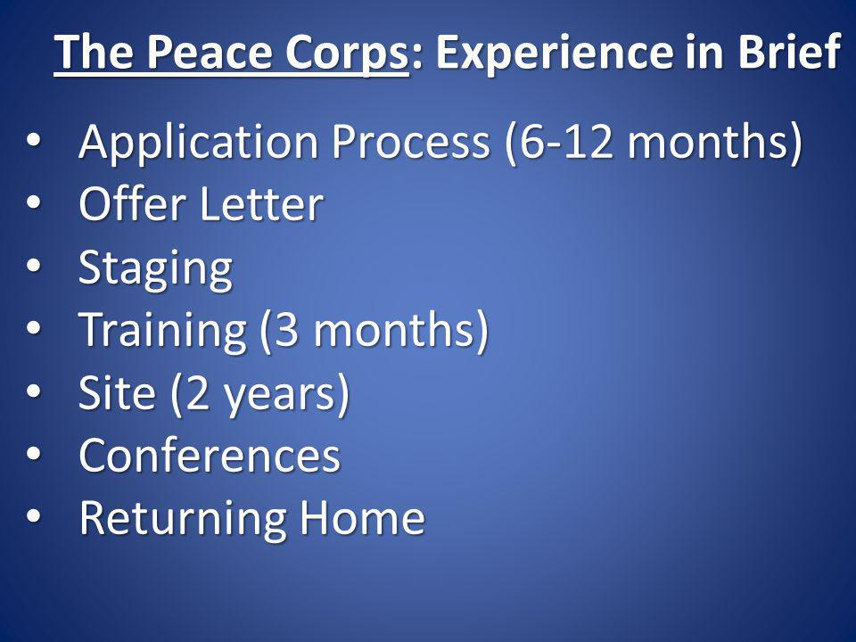 The Peace Corps: Experience in Brief Application Process (6-12 months) Application Process (6-12 months) Offer Letter Offer Letter Staging Staging Training (3 months) Training (3 months) Site (2 years) Site (2 years) Conferences Conferences Returning Home Returning Home