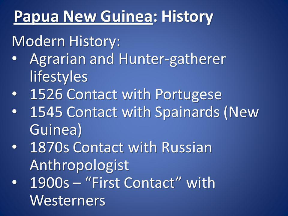 Papua New Guinea: History Modern History: Agrarian and Hunter-gatherer lifestyles Agrarian and Hunter-gatherer lifestyles 1526 Contact with Portugese