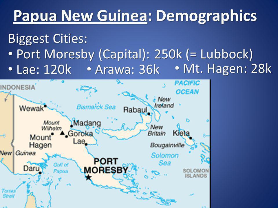 Biggest Cities: Port Moresby (Capital): 250k (= Lubbock) Port Moresby (Capital): 250k (= Lubbock) Lae: 120k Lae: 120k Papua New Guinea: Demographics Arawa: 36k Arawa: 36k Mt.