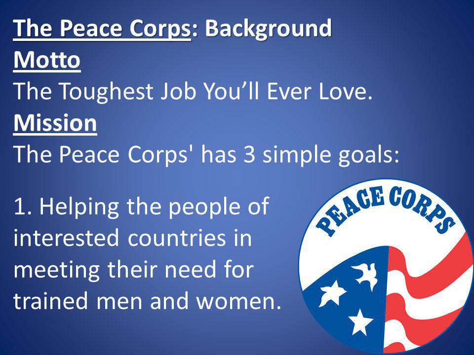 The Peace Corps: Background The Peace Corps: Background Motto The Toughest Job Youll Ever Love. Mission The Peace Corps' has 3 simple goals: 1. Helpin