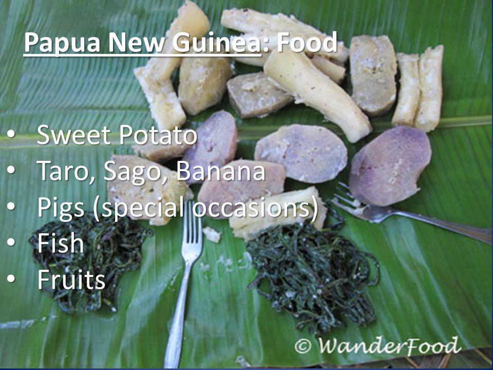 Papua New Guinea: Food Sweet Potato Sweet Potato Taro, Sago, Banana Taro, Sago, Banana Pigs (special occasions) Pigs (special occasions) Fish Fish Fruits Fruits