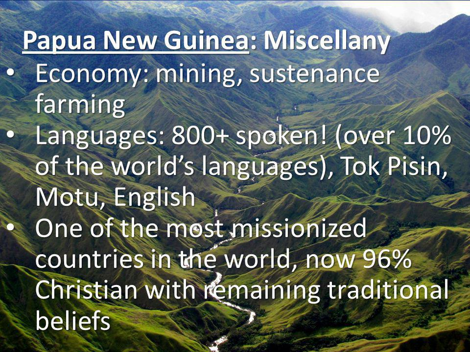 Papua New Guinea: Miscellany Economy: mining, sustenance farming Economy: mining, sustenance farming Languages: 800+ spoken! (over 10% of the worlds l