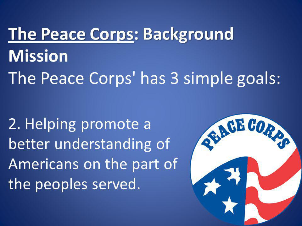 The Peace Corps: Background The Peace Corps: Background Mission The Peace Corps' has 3 simple goals: 2. Helping promote a better understanding of Amer