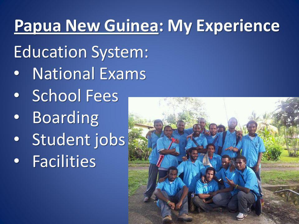 Papua New Guinea: My Experience Education System: National Exams National Exams School Fees School Fees Boarding Boarding Student jobs Student jobs Fa