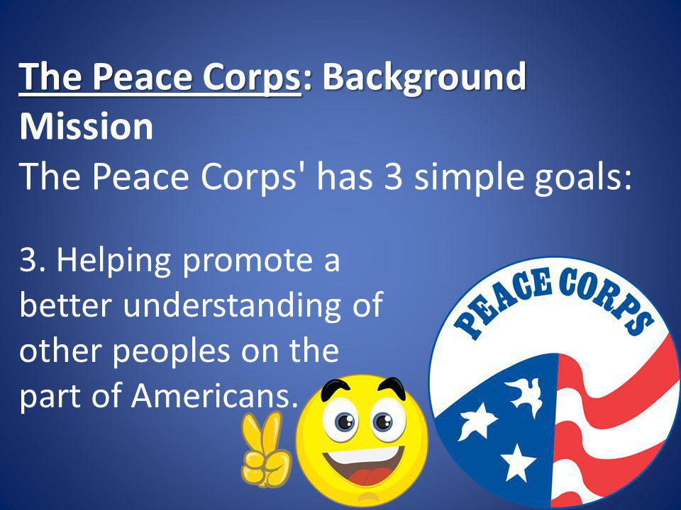 The Peace Corps: Background The Peace Corps: Background Mission The Peace Corps has 3 simple goals: 3.