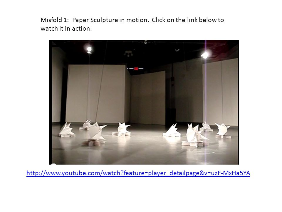 http://www.youtube.com/watch feature=player_detailpage&v=uzF-MxHa5YA Misfold 1: Paper Sculpture in motion.