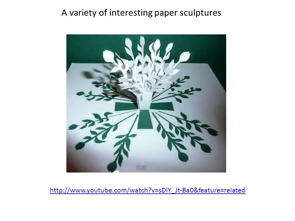 http://www.youtube.com/watch v=sDlY_Jt-Ba0&feature=related A variety of interesting paper sculptures