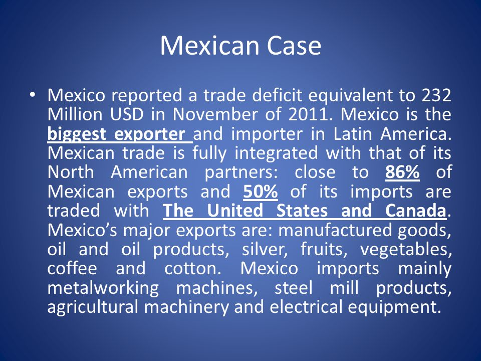 Mexican Case Mexico reported a trade deficit equivalent to 232 Million USD in November of 2011. Mexico is the biggest exporter and importer in Latin A