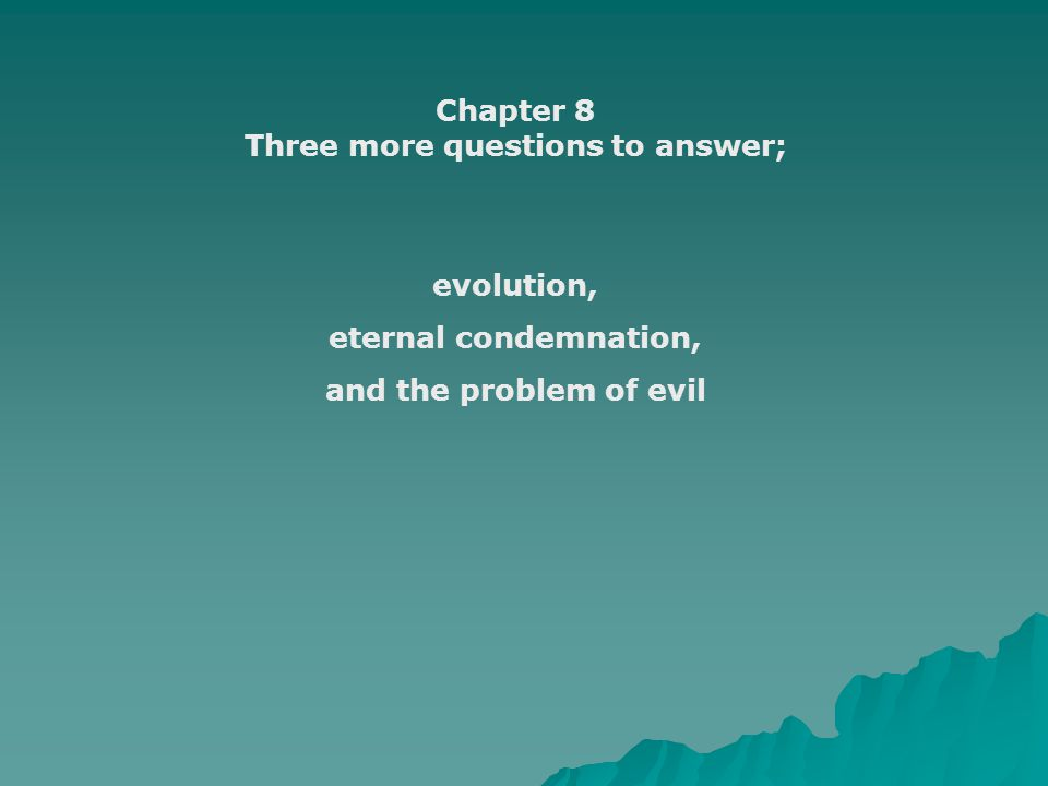 Chapter 8 Three more questions to answer; evolution, eternal condemnation, and the problem of evil