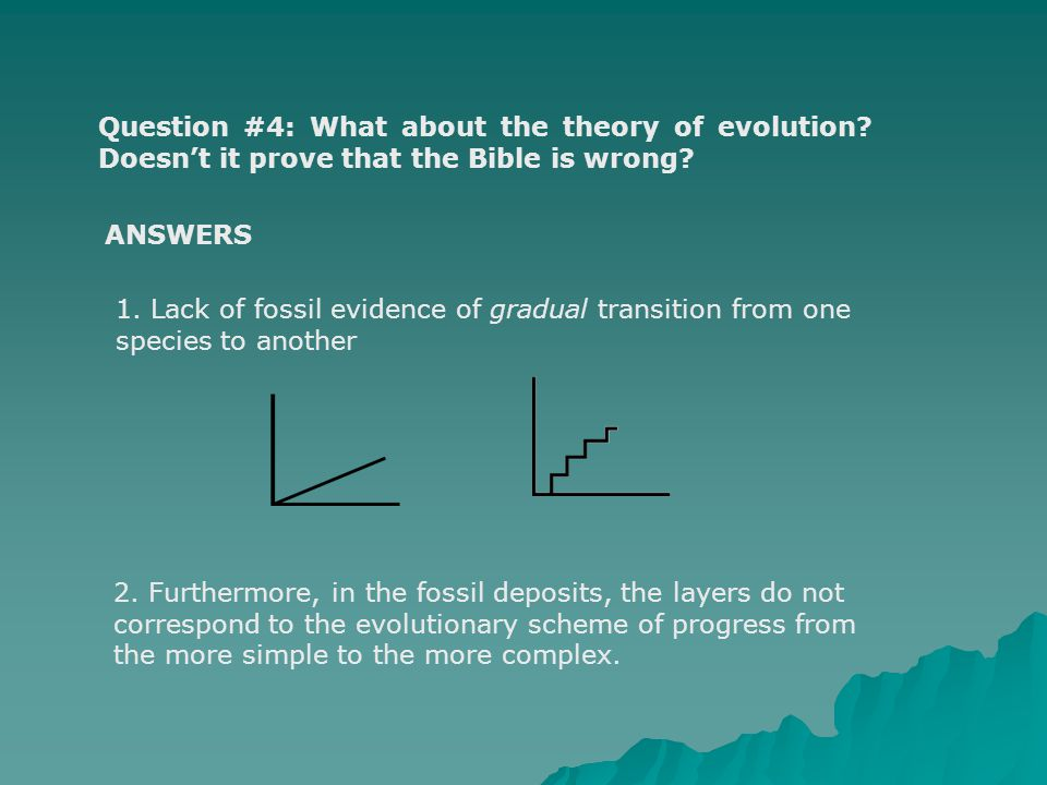Question #4: What about the theory of evolution? Doesnt it prove that the Bible is wrong? 1. Lack of fossil evidence of gradual transition from one sp