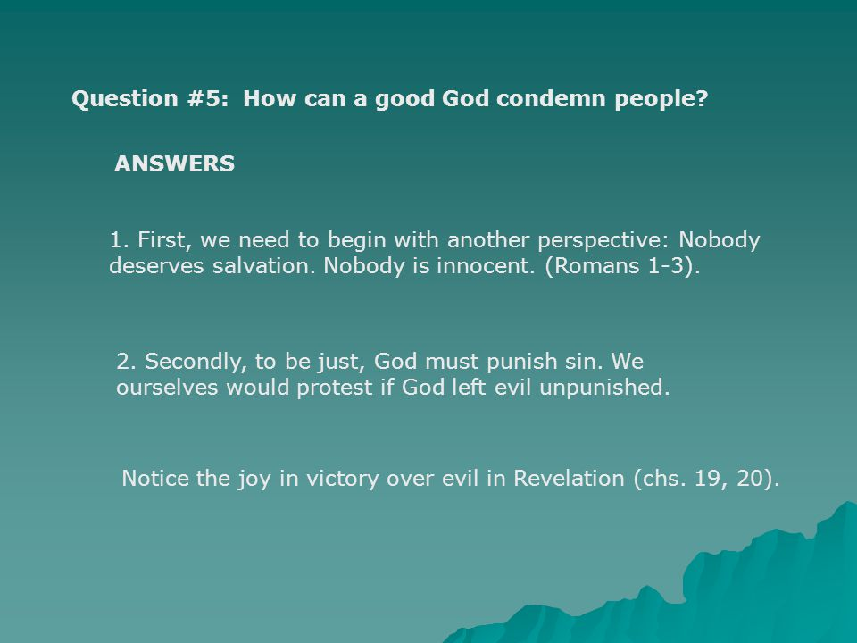Question #5: How can a good God condemn people? 1. First, we need to begin with another perspective: Nobody deserves salvation. Nobody is innocent. (R