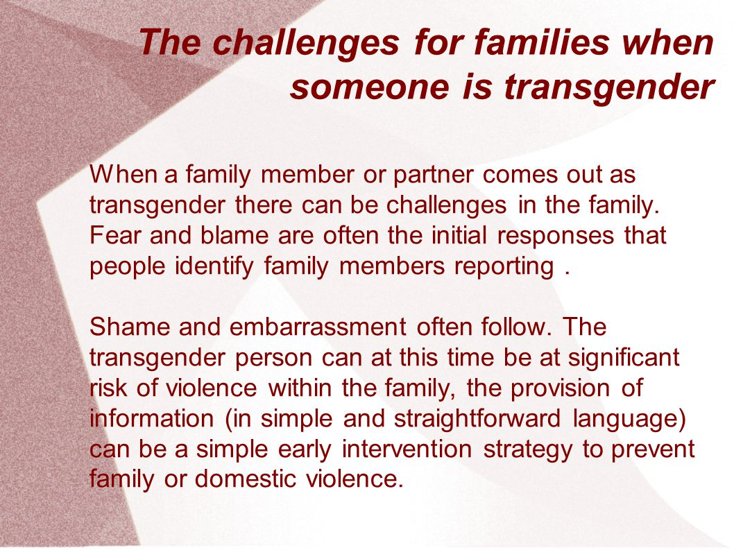 The challenges for families when someone is transgender When a family member or partner comes out as transgender there can be challenges in the family.