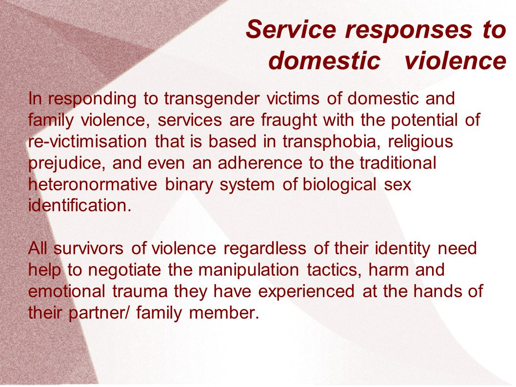 Service responses to domestic violence In responding to transgender victims of domestic and family violence, services are fraught with the potential of re-victimisation that is based in transphobia, religious prejudice, and even an adherence to the traditional heteronormative binary system of biological sex identification.