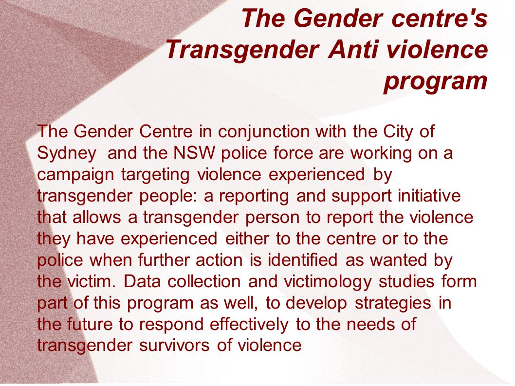 The Gender centre s Transgender Anti violence program The Gender Centre in conjunction with the City of Sydney and the NSW police force are working on a campaign targeting violence experienced by transgender people: a reporting and support initiative that allows a transgender person to report the violence they have experienced either to the centre or to the police when further action is identified as wanted by the victim.