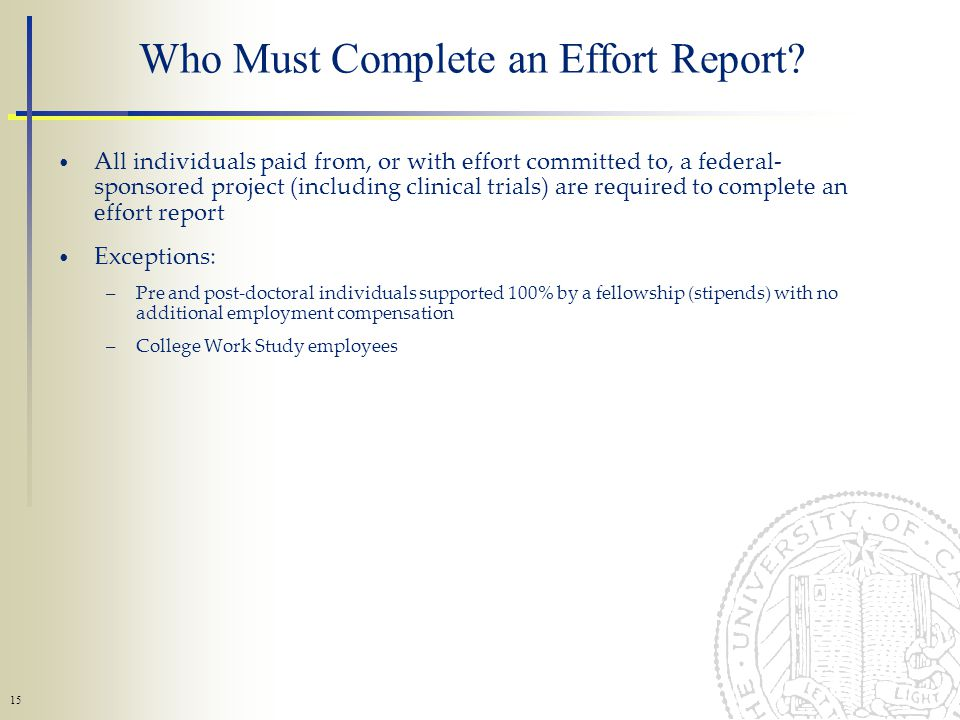 15 All individuals paid from, or with effort committed to, a federal- sponsored project (including clinical trials) are required to complete an effort report Exceptions: –Pre and post-doctoral individuals supported 100% by a fellowship (stipends) with no additional employment compensation –College Work Study employees Who Must Complete an Effort Report