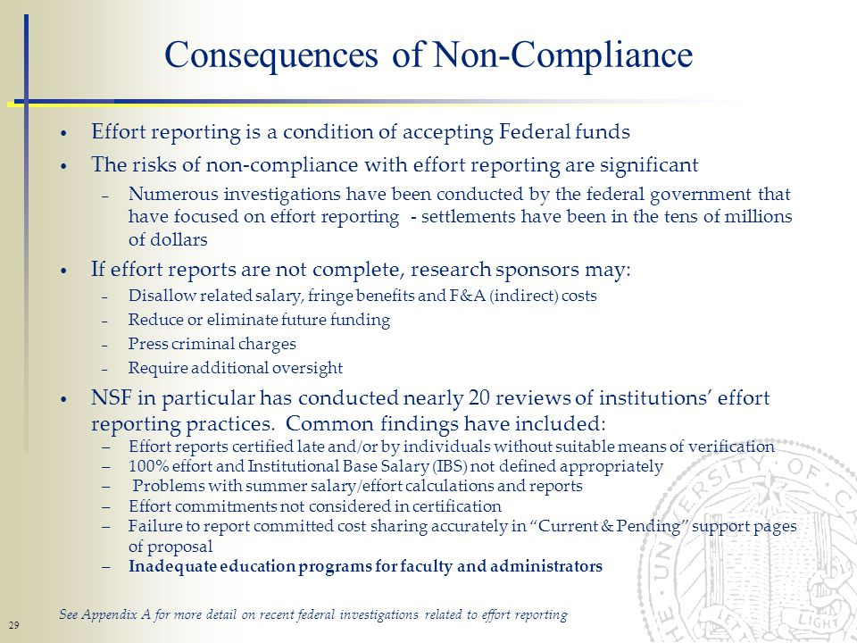 29 Consequences of Non-Compliance Effort reporting is a condition of accepting Federal funds The risks of non-compliance with effort reporting are significant – Numerous investigations have been conducted by the federal government that have focused on effort reporting - settlements have been in the tens of millions of dollars If effort reports are not complete, research sponsors may: – Disallow related salary, fringe benefits and F&A (indirect) costs – Reduce or eliminate future funding – Press criminal charges – Require additional oversight NSF in particular has conducted nearly 20 reviews of institutions effort reporting practices.