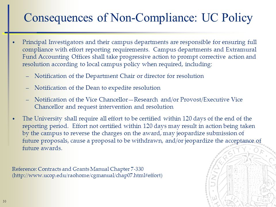 30 Consequences of Non-Compliance: UC Policy Principal Investigators and their campus departments are responsible for ensuring full compliance with effort reporting requirements.