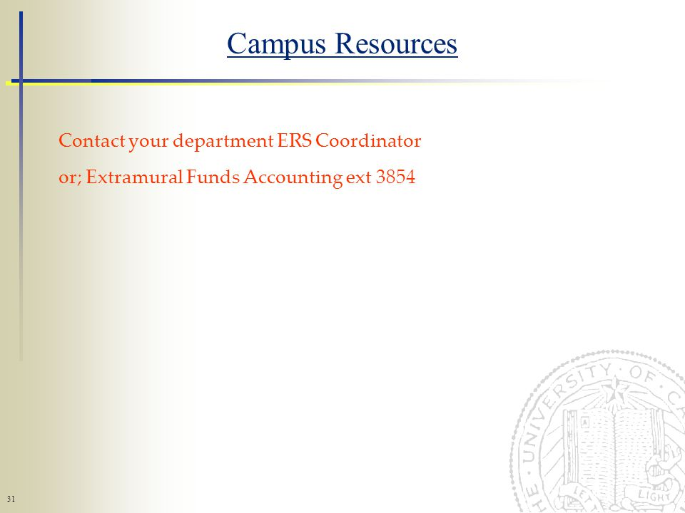 31 Campus Resources Contact your department ERS Coordinator or; Extramural Funds Accounting ext 3854