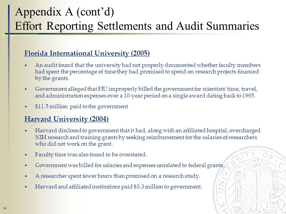 34 Appendix A (contd) Effort Reporting Settlements and Audit Summaries Florida International University (2005) An audit found that the university had not properly documented whether faculty members had spent the percentage of time they had promised to spend on research projects financed by the grants.