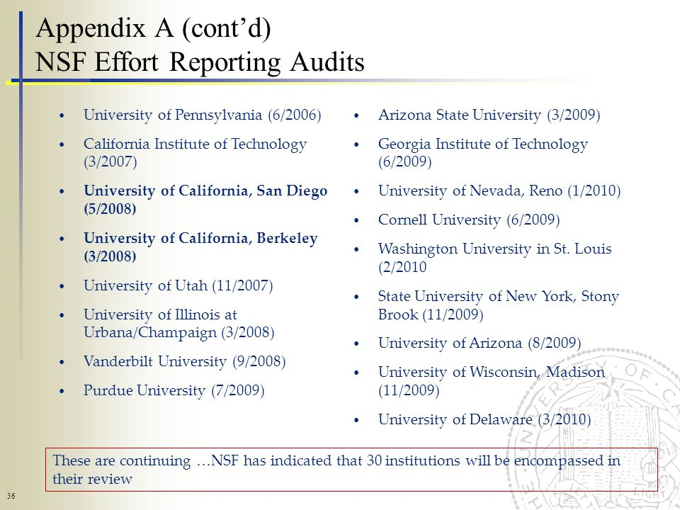 36 Appendix A (contd) NSF Effort Reporting Audits University of Pennsylvania (6/2006) California Institute of Technology (3/2007) University of California, San Diego (5/2008) University of California, Berkeley (3/2008) University of Utah (11/2007) University of Illinois at Urbana/Champaign (3/2008) Vanderbilt University (9/2008) Purdue University (7/2009) Arizona State University (3/2009) Georgia Institute of Technology (6/2009) University of Nevada, Reno (1/2010) Cornell University (6/2009) Washington University in St.