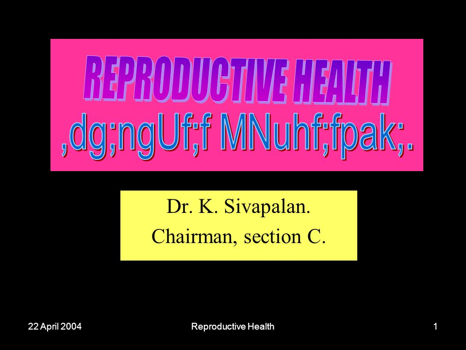 22 April 2004Reproductive Health1 Dr. K. Sivapalan. Chairman, section C.